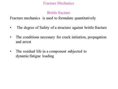 Fracture Mechanics Brittle fracture Fracture mechanics is used to formulate quantitatively The degree of Safety of a structure against brittle fracture.