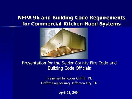 NFPA 96 and Building Code Requirements for Commercial Kitchen Hood Systems Presentation for the Sevier County Fire Code and Building Code Officials Presented.
