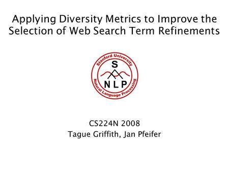 Applying Diversity Metrics to Improve the Selection of Web Search Term Refinements CS224N 2008 Tague Griffith, Jan Pfeifer.