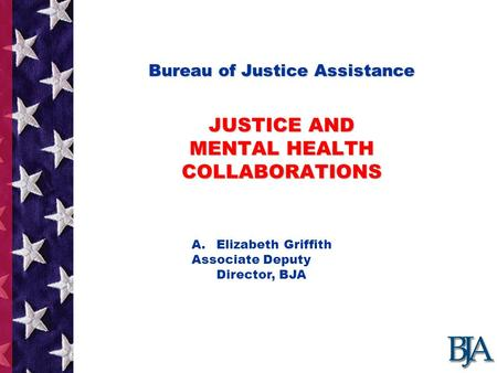 Bureau of Justice Assistance JUSTICE AND MENTAL HEALTH COLLABORATIONS Bureau of Justice Assistance JUSTICE AND MENTAL HEALTH COLLABORATIONS Presentation.