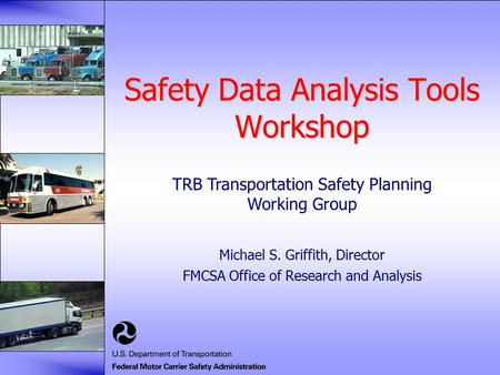 Safety Data Analysis Tools Workshop Michael S. Griffith, Director FMCSA Office of Research and Analysis TRB Transportation Safety Planning Working Group.