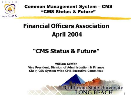 "Common Management System – CMS ""CMS Status & Future"" 1 Financial Officers Association April 2004 ""CMS Status & Future"" William Griffith Vice President,"