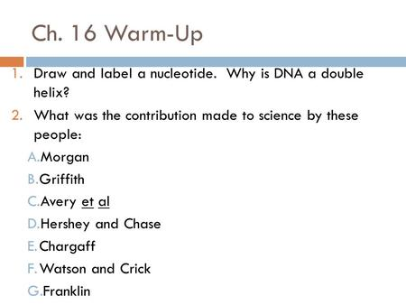 Ch. 16 Warm-Up 1.Draw and label a nucleotide. Why is DNA a double helix? 2.What was the contribution made to science by these people: A.Morgan B.Griffith.