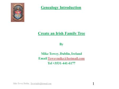 Genealogy Introduction Create an Irish Family Tree By Mike Towey, Dublin, Ireland  Tel +3531-441-6177 Mike.