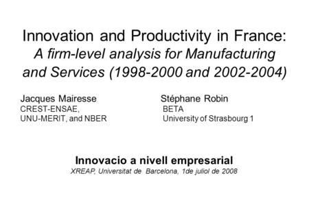 Innovation and Productivity in France: A firm-level analysis for Manufacturing and Services (1998-2000 and 2002-2004) Jacques Mairesse Stéphane Robin CREST-ENSAE,BETA.
