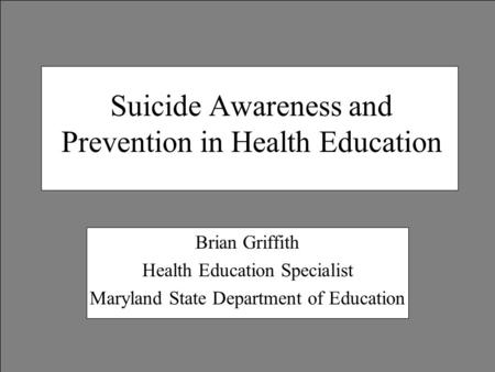 Suicide Awareness and Prevention in Health Education Brian Griffith Health Education Specialist Maryland State Department of Education.