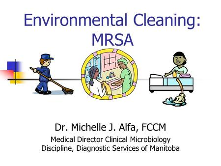 Environmental Cleaning: MRSA Dr. Michelle J. Alfa, FCCM Medical Director Clinical Microbiology Discipline, Diagnostic Services of Manitoba.