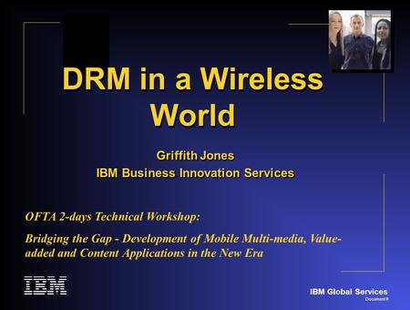 IBM Global Services Document # DRM in a Wireless World Griffith Jones IBM Business Innovation Services Griffith Jones IBM Business Innovation Services.