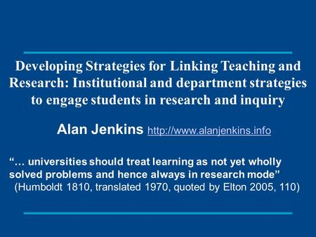 Developing Strategies for Linking Teaching and Research: Institutional and department strategies to engage students in research and inquiry Alan Jenkins.