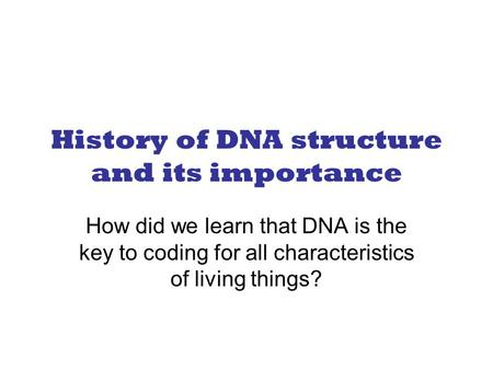 History of DNA structure and its importance How did we learn that DNA is the key to coding for all characteristics of living things?