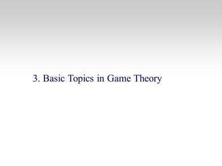 3. Basic Topics in Game Theory. Strategic Behavior in Business and Econ Outline 3.1 What is a Game ? 3.1.1 The elements of a Game 3.1.2 The Rules of the.