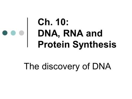 Ch. 10: DNA, RNA and Protein Synthesis The discovery of DNA.