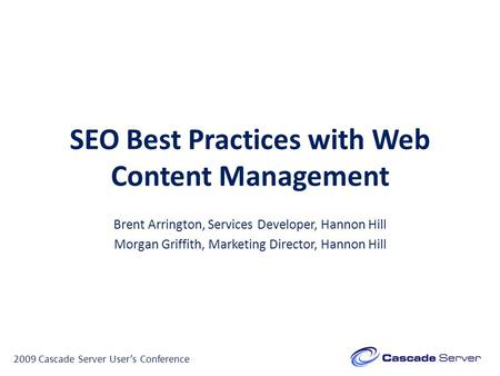 SEO Best Practices with Web Content Management Brent Arrington, Services Developer, Hannon Hill Morgan Griffith, Marketing Director, Hannon Hill 2009 Cascade.