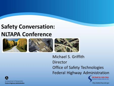 Safety Conversation: NLTAPA Conference Michael S. Griffith Director Office of Safety Technologies Federal Highway Administration.
