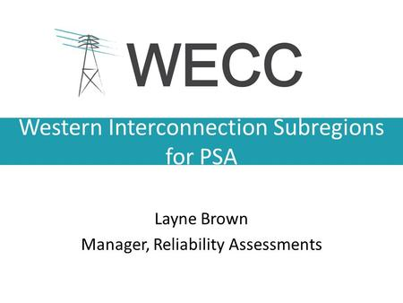 Western Interconnection Subregions for PSA Layne Brown Manager, Reliability Assessments.
