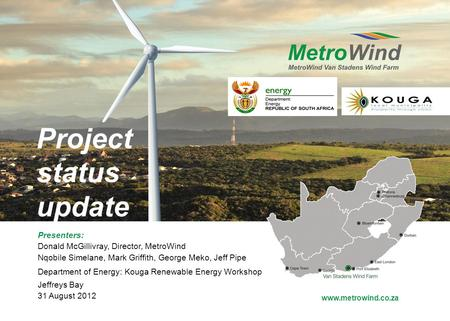 Www.metrowind.co.za Project status update Presenters: Donald McGillivray, Director, MetroWind Nqobile Simelane, Mark Griffith, George Meko, Jeff Pipe Department.