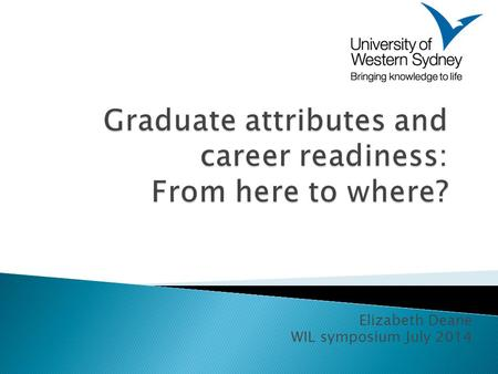 Elizabeth Deane WIL symposium July 2014. One definition: The broad skills that a University expects that graduates will have acquired and be able to demonstrate.