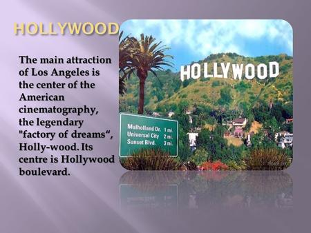 "HOLLYWOOD The main attraction of Los Angeles is the center of the American cinematography, the legendary factory of dreams"", Holly-wood. Its centre is."