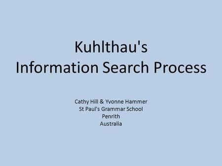 Kuhlthau's Information Search Process Cathy Hill & Yvonne Hammer St Paul's Grammar School Penrith Australia.