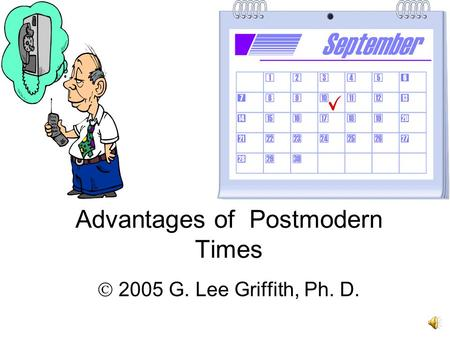 Advantages of Postmodern Times  2005 G. Lee Griffith, Ph. D.