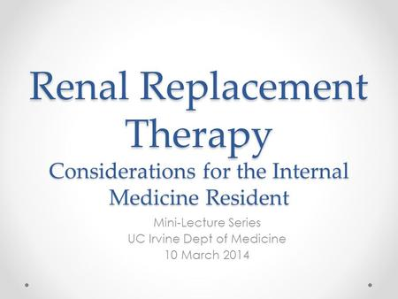 Renal Replacement Therapy Considerations for the Internal Medicine Resident Mini-Lecture Series UC Irvine Dept of Medicine 10 March 2014.