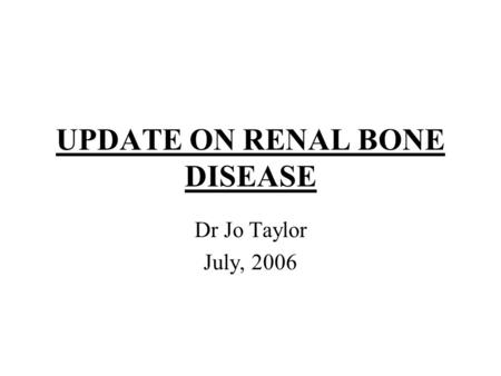 UPDATE ON RENAL BONE DISEASE Dr Jo Taylor July, 2006.