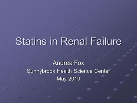 Statins in Renal Failure Andrea Fox Sunnybrook Health Science Center May 2010.