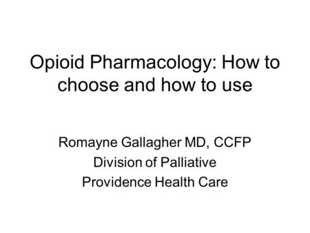 Opioid Pharmacology: How to choose and how to use Romayne Gallagher MD, CCFP Division of Palliative Providence Health Care.