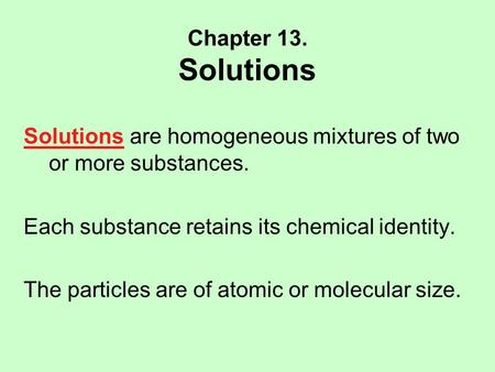 Chapter 13. Solutions Solutions are homogeneous mixtures of two or more substances. Each substance retains its chemical identity. The particles are of.