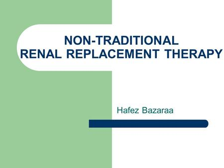NON-TRADITIONAL RENAL REPLACEMENT THERAPY Hafez Bazaraa.