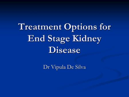 Treatment Options for End Stage Kidney Disease Dr Vipula De Silva.