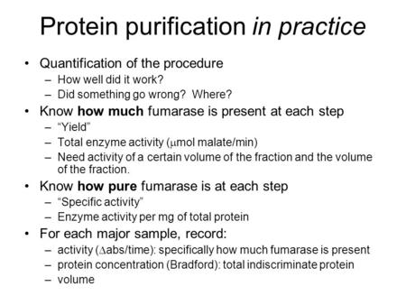 Protein purification in practice Quantification of the procedure –How well did it work? –Did something go wrong? Where? Know how much fumarase is present.