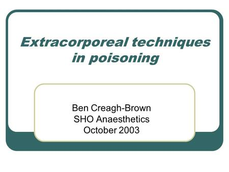 Extracorporeal techniques in poisoning Ben Creagh-Brown SHO Anaesthetics October 2003.