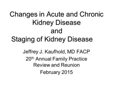 Changes in Acute and Chronic Kidney Disease and Staging of Kidney Disease Jeffrey J. Kaufhold, MD FACP 20 th Annual Family Practice Review and Reunion.