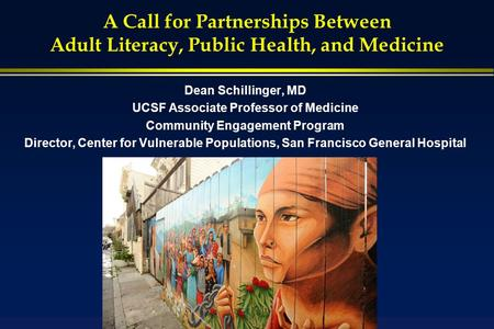 A Call for Partnerships Between Adult Literacy, Public Health, and Medicine Dean Schillinger, MD UCSF Associate Professor of Medicine Community Engagement.