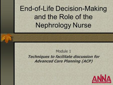 End-of-Life Decision-Making and the Role of the Nephrology Nurse Module 1 Techniques to facilitate discussion for Advanced Care Planning (ACP)