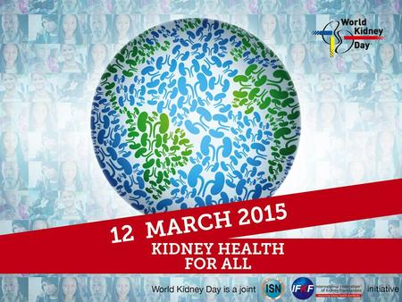 What is World Kidney Day? Worldwide campaign celebrated every year on the second Thursday of March [12 March 2015] A joint partnership between the International.