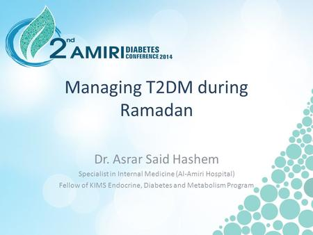 Managing T2DM during Ramadan Dr. Asrar Said Hashem Specialist in Internal Medicine (Al-Amiri Hospital) Fellow of KIMS Endocrine, Diabetes and Metabolism.