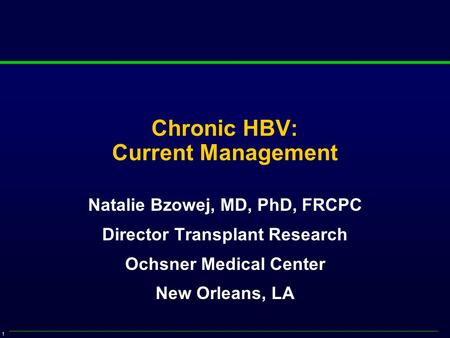 1 Chronic HBV: Current Management Natalie Bzowej, MD, PhD, FRCPC Director Transplant Research Ochsner Medical Center New Orleans, LA.