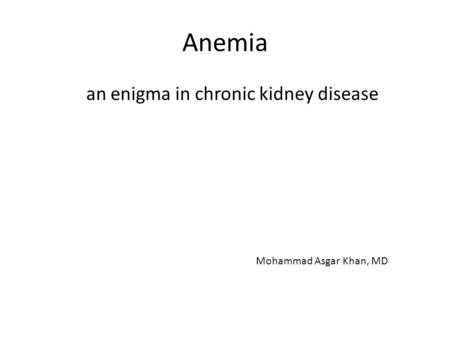Anemia an enigma in chronic kidney disease Mohammad Asgar Khan, MD.