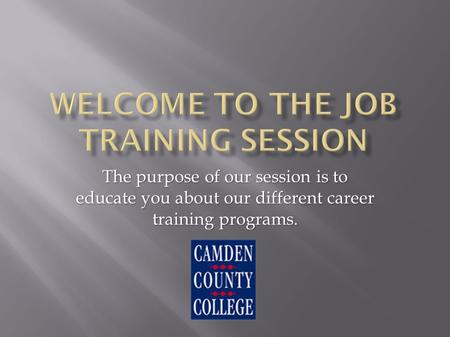 The purpose of our session is to educate you about our different career training programs.