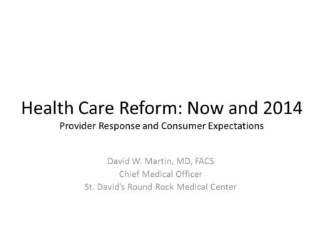 Health Care Reform: Now and 2014 Provider Response and Consumer Expectations David W. Martin, MD, FACS Chief Medical Officer St. David's Round Rock Medical.
