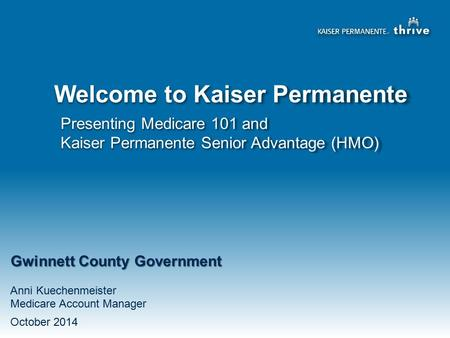 Presenting Medicare 101 and Kaiser Permanente Senior Advantage (HMO) Welcome to Kaiser Permanente Gwinnett County Government Anni Kuechenmeister Medicare.