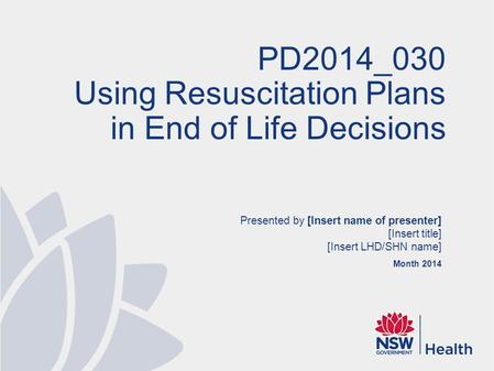 Presented by [Insert name of presenter] [Insert title] [Insert LHD/SHN name] Month 2014 PD2014_030 Using Resuscitation Plans in End of Life Decisions.