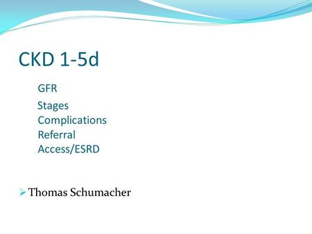 CKD 1-5d GFR Stages Complications Referral Access/ESRD  Thomas Schumacher.