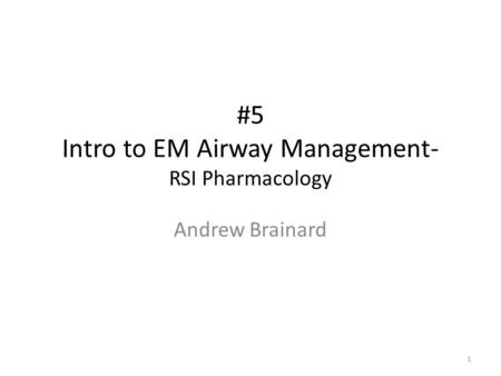 #5 Intro to EM Airway Management- RSI Pharmacology Andrew Brainard 1.