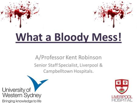 What a Bloody Mess! A/Professor Kent Robinson Senior Staff Specialist, Liverpool & Campbelltown Hospitals.
