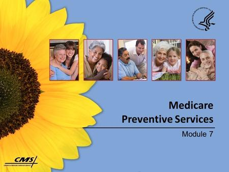 Medicare Preventive Services Module 7. Session Topics  What is covered – Why preventive services are important – Who is eligible – How much you pay 