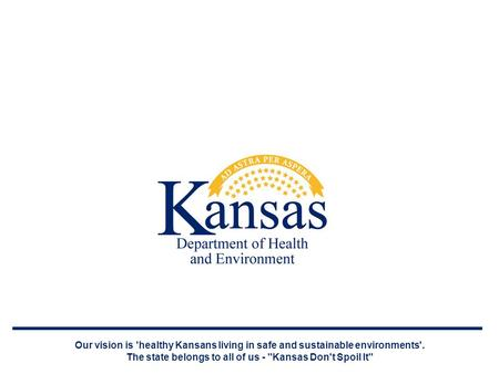 Our vision is 'healthy Kansans living in safe and sustainable environments'. The state belongs to all of us - Kansas Don't Spoil It