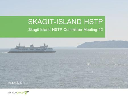 SKAGIT-ISLAND HSTP Skagit-Island HSTP Committee Meeting #2 August 6, 2014.